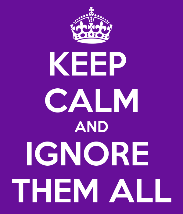KEEP  CALM AND IGNORE  THEM ALL