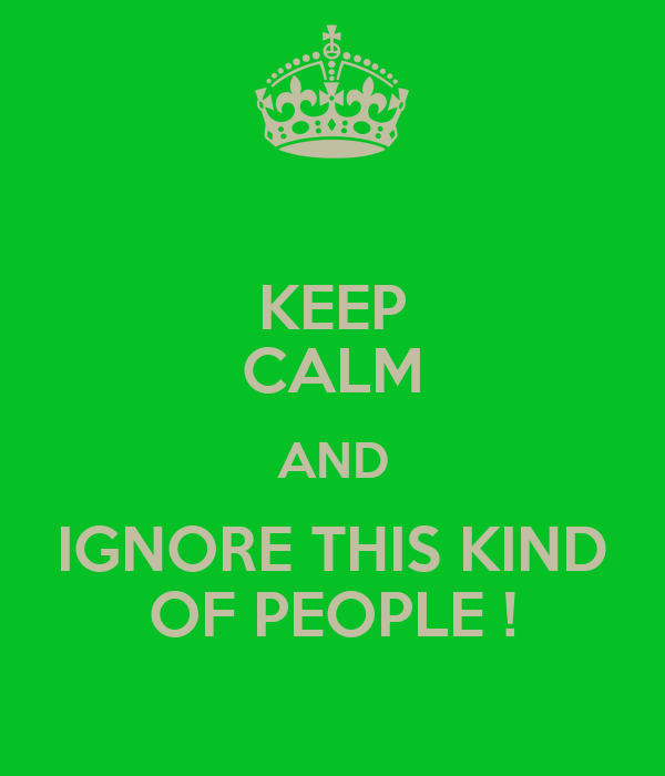 KEEP CALM AND IGNORE THIS KIND OF PEOPLE !