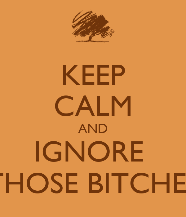 KEEP CALM AND IGNORE  THOSE BITCHES