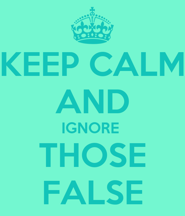 KEEP CALM AND IGNORE  THOSE FALSE