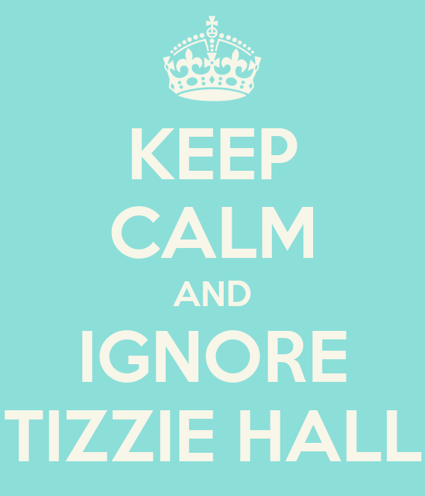 KEEP CALM AND IGNORE TIZZIE HALL