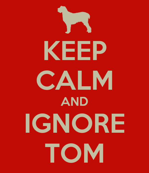 KEEP CALM AND IGNORE TOM