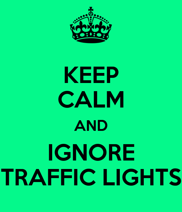 KEEP CALM AND IGNORE TRAFFIC LIGHTS