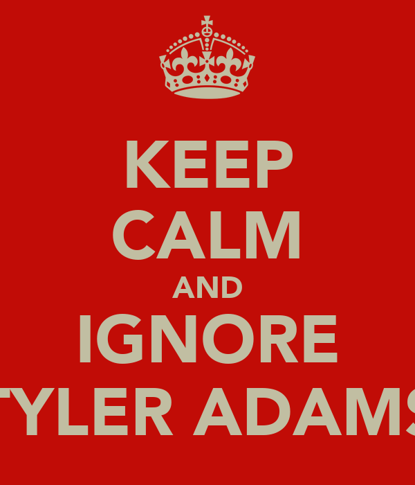 KEEP CALM AND IGNORE TYLER ADAMS