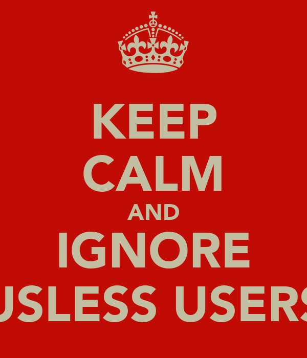 KEEP CALM AND IGNORE USLESS USERS