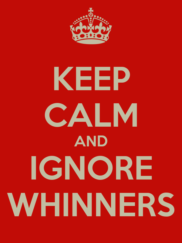 KEEP CALM AND IGNORE WHINNERS