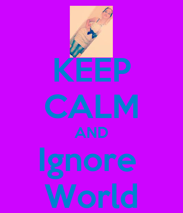 KEEP CALM AND Ignore  World