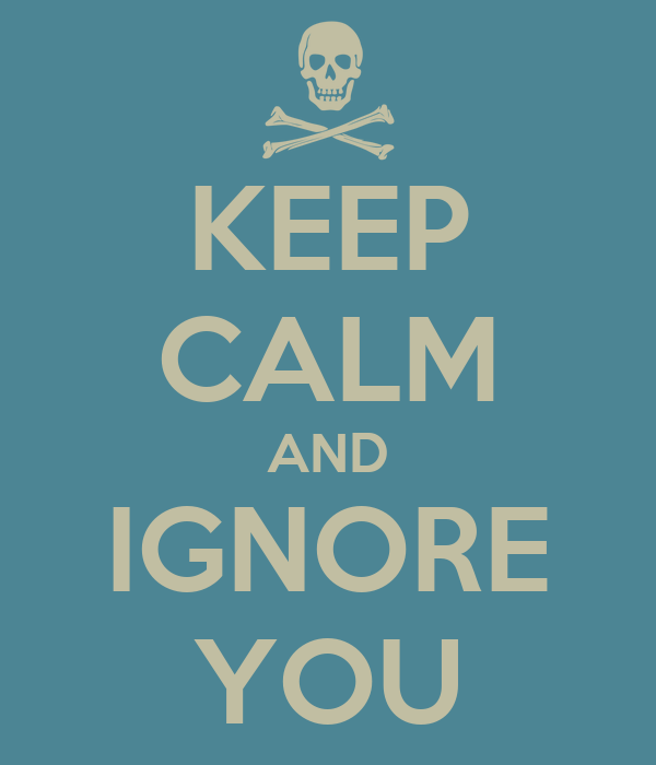 KEEP CALM AND IGNORE YOU