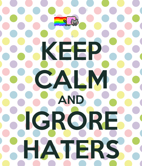 KEEP CALM AND IGRORE HATERS