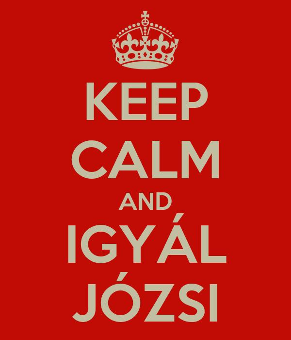 KEEP CALM AND IGYÁL JÓZSI