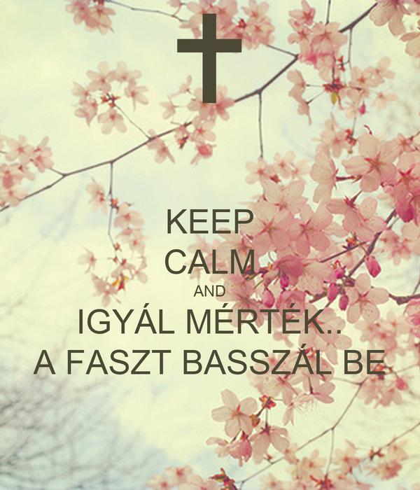 KEEP CALM AND IGYÁL MÉRTÉK.. A FASZT BASSZÁL BE