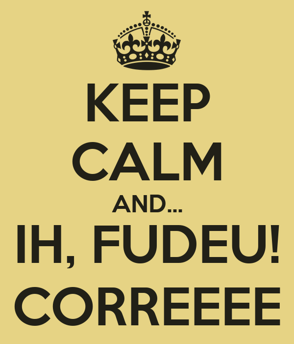 KEEP CALM AND... IH, FUDEU! CORREEEE