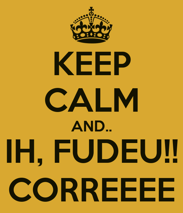 KEEP CALM AND.. IH, FUDEU!! CORREEEE