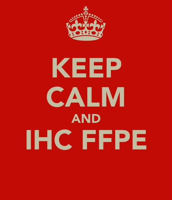 KEEP CALM AND IHC FFPE