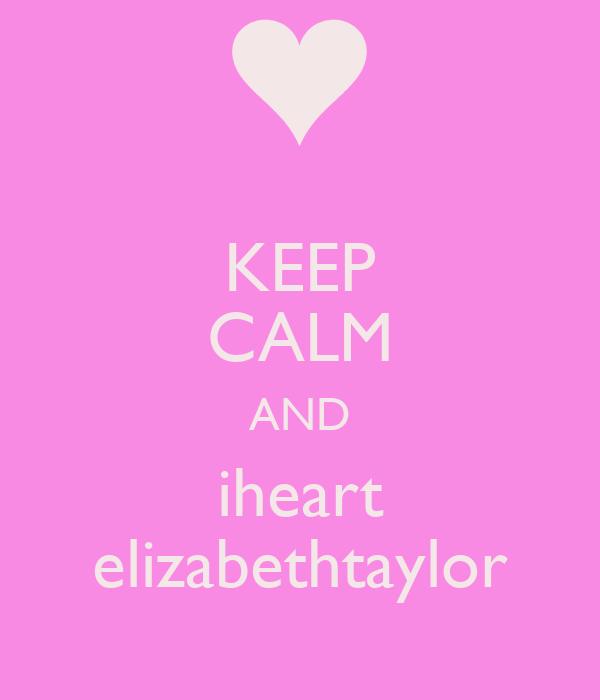 KEEP CALM AND iheart elizabethtaylor