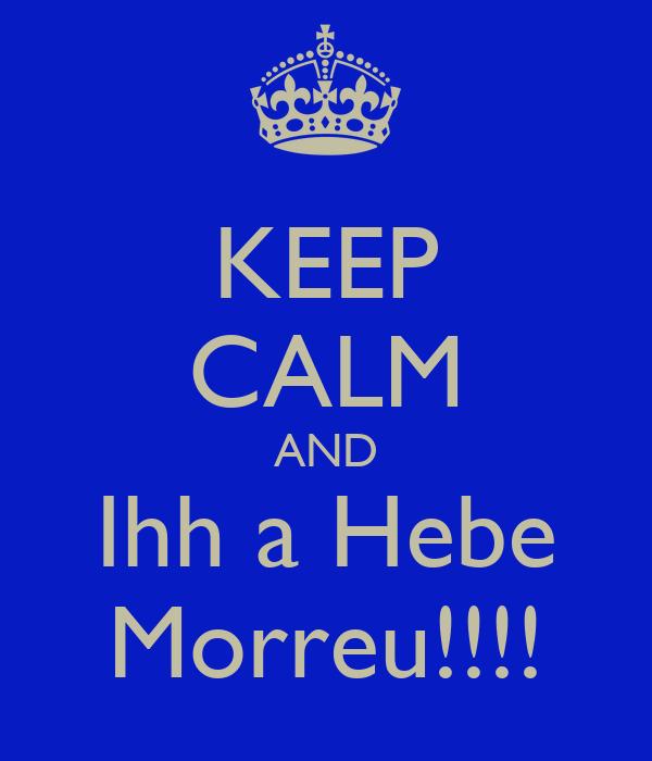 KEEP CALM AND Ihh a Hebe Morreu!!!!