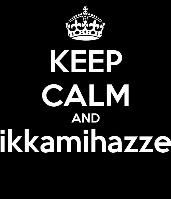 KEEP CALM AND ikkamihazze