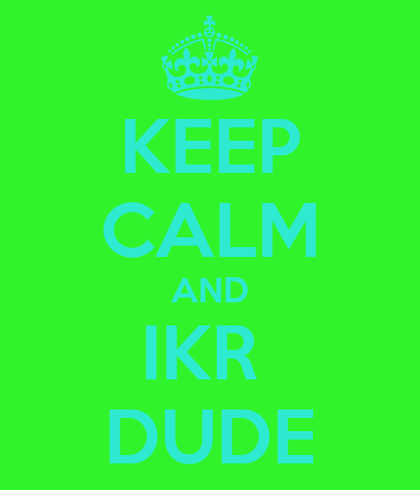 KEEP CALM AND IKR  DUDE