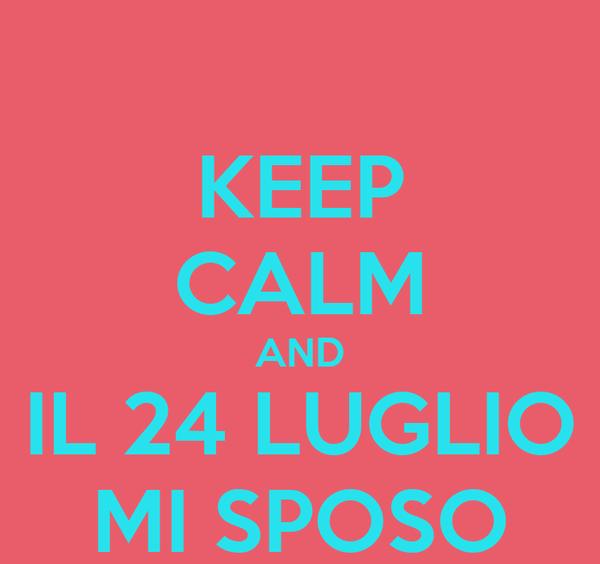 KEEP CALM AND IL 24 LUGLIO MI SPOSO