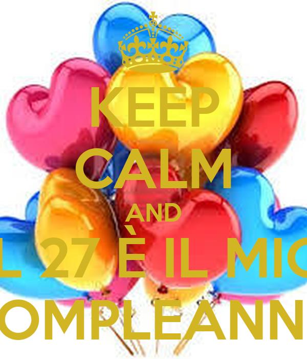 Keep Calm And Il 27 E Il Mio Compleanno Poster Ciao Keep Calm O