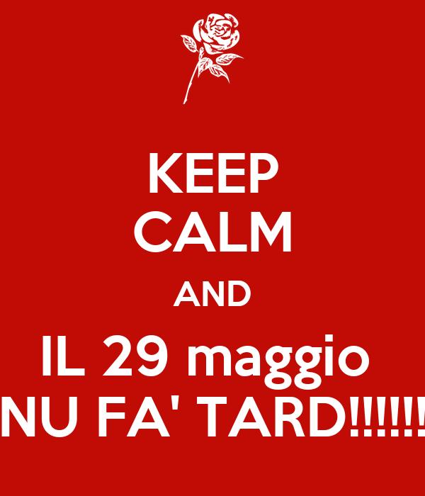 KEEP CALM AND IL 29 maggio  NU FA' TARD!!!!!!