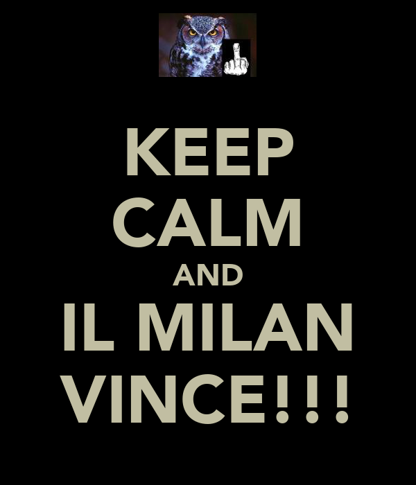 KEEP CALM AND IL MILAN VINCE!!!