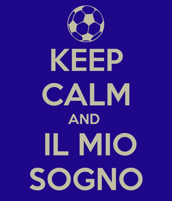 KEEP CALM AND   IL MIO SOGNO