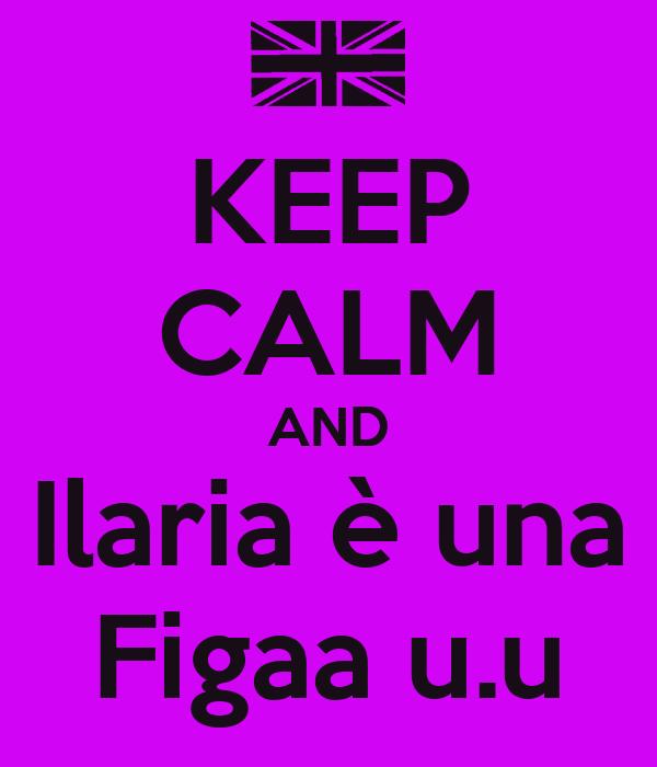 KEEP CALM AND Ilaria è una Figaa u.u