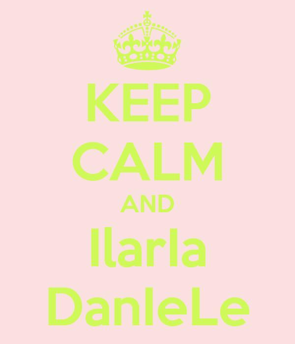 KEEP CALM AND IlarIa DanIeLe