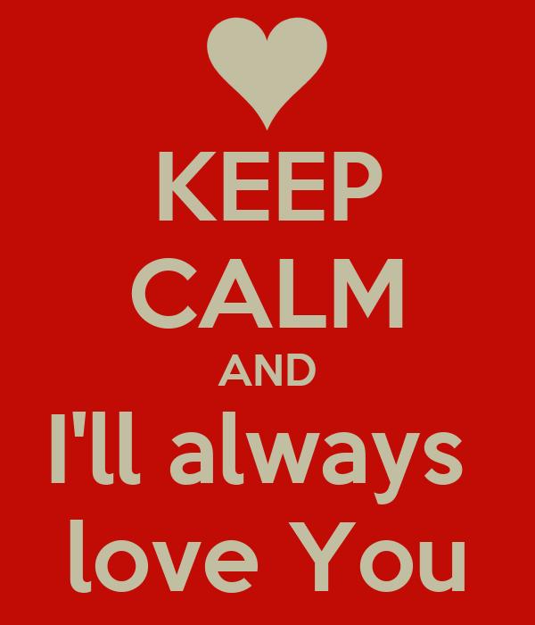 KEEP CALM AND I'll always  love You