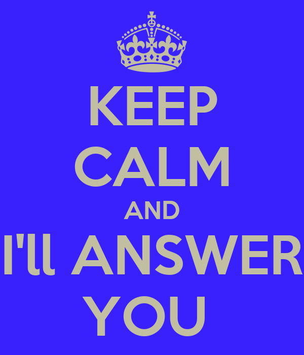KEEP CALM AND I'll ANSWER YOU