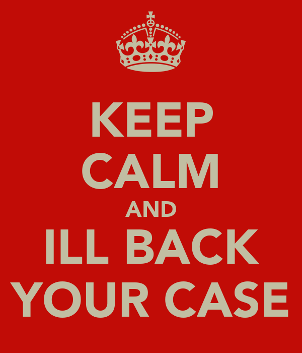 KEEP CALM AND ILL BACK YOUR CASE