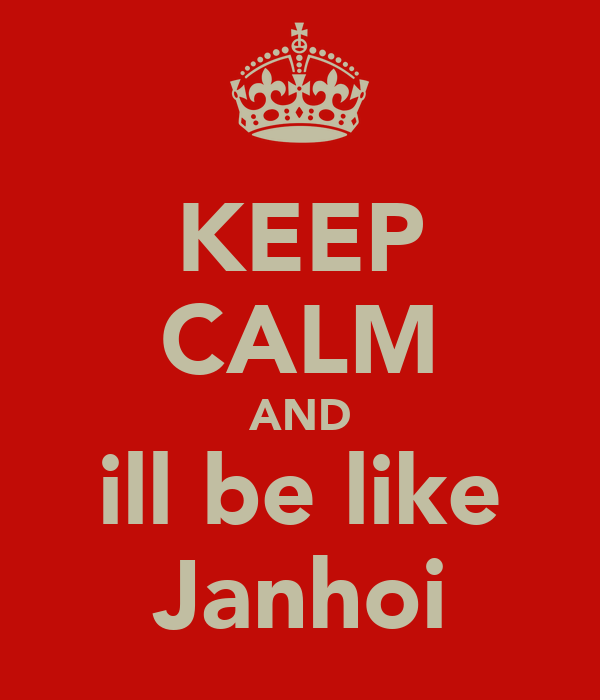 KEEP CALM AND ill be like Janhoi