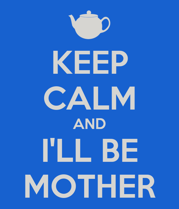 KEEP CALM AND I'LL BE MOTHER