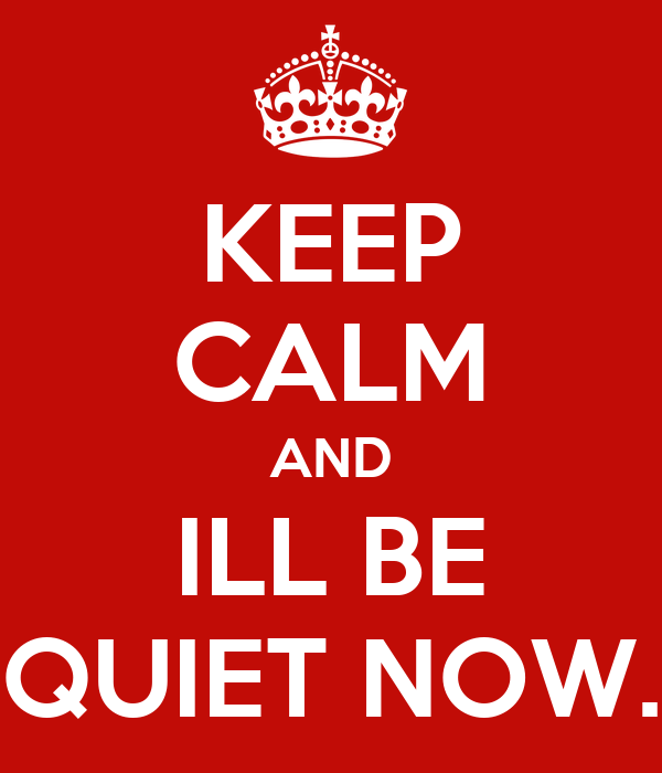 KEEP CALM AND ILL BE QUIET NOW.