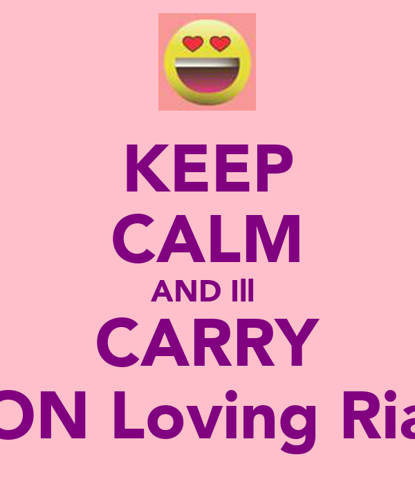 KEEP CALM AND Ill  CARRY ON Loving Ria