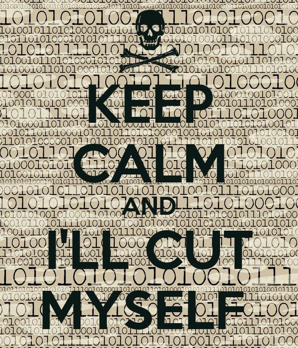 KEEP CALM AND I'LL CUT MYSELF