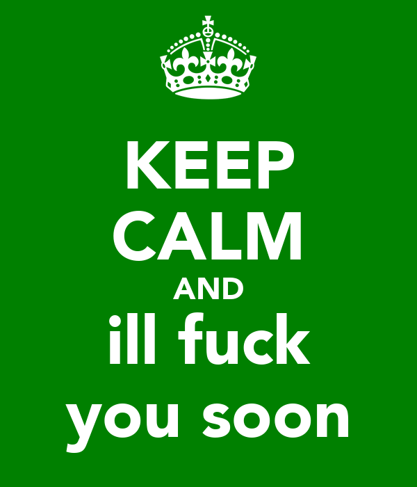KEEP CALM AND ill fuck you soon