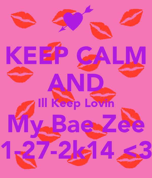 KEEP CALM AND Ill Keep Lovin My Bae Zee 1-27-2k14 <3