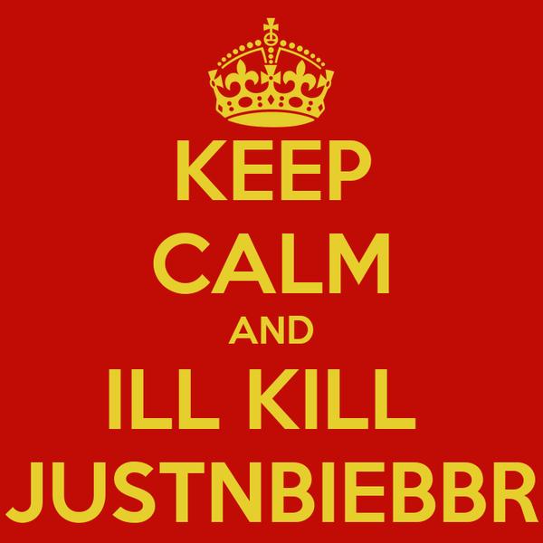 KEEP CALM AND ILL KILL  JUSTNBIEBBR