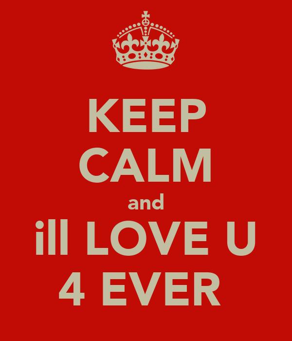 KEEP CALM and ill LOVE U 4 EVER
