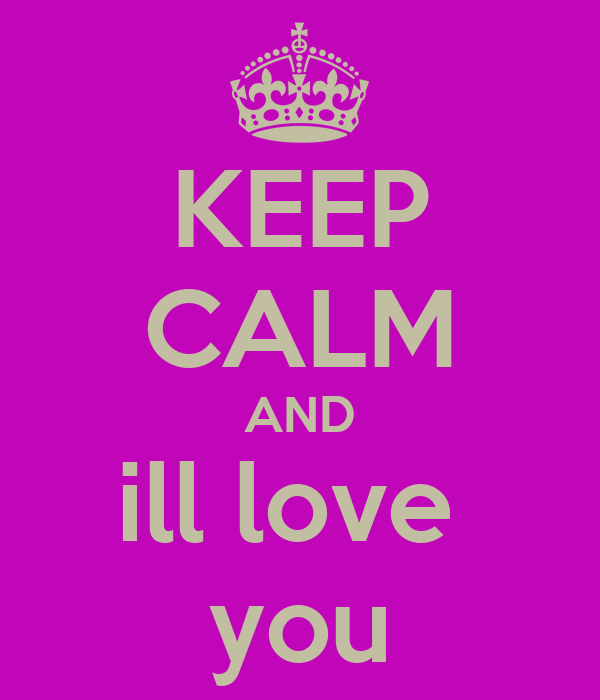 KEEP CALM AND ill love  you