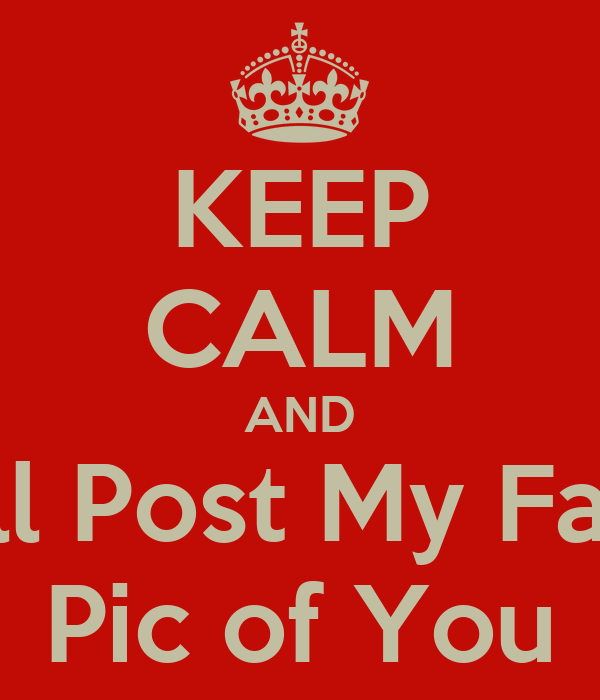 KEEP CALM AND I'll Post My Fav Pic of You