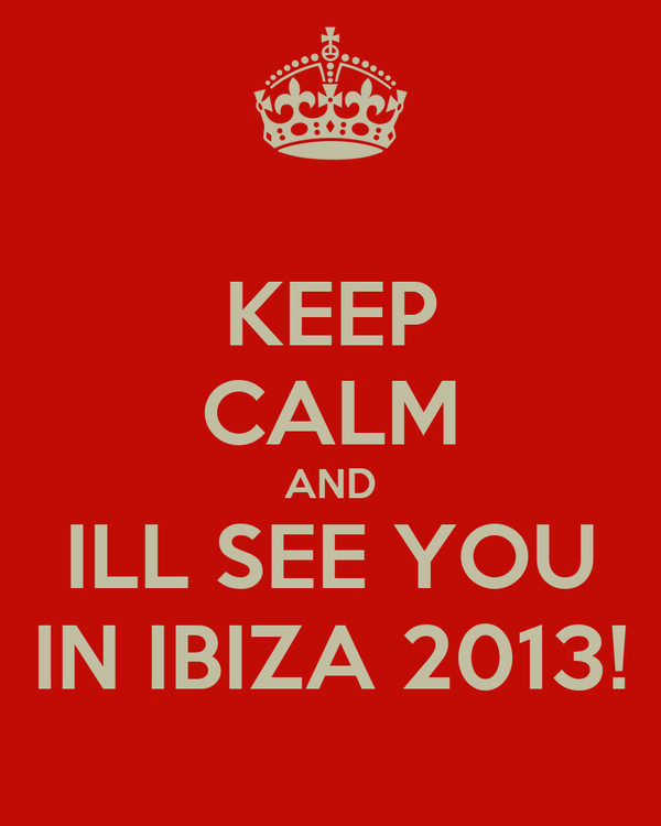 KEEP CALM AND ILL SEE YOU IN IBIZA 2013!