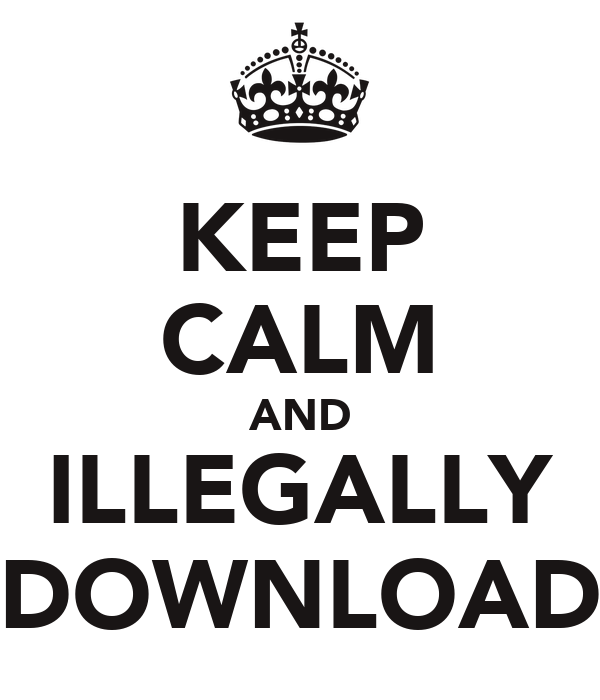 KEEP CALM AND ILLEGALLY DOWNLOAD