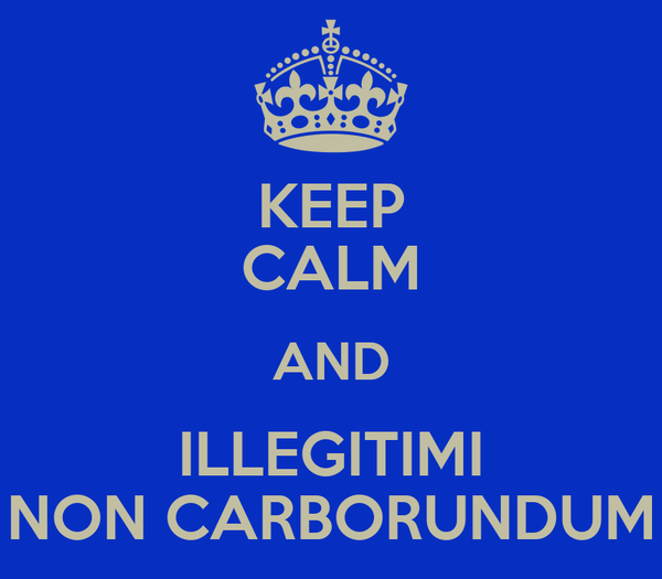 KEEP CALM AND ILLEGITIMI NON CARBORUNDUM