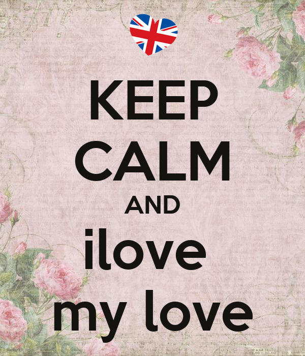 KEEP CALM AND ilove  my love