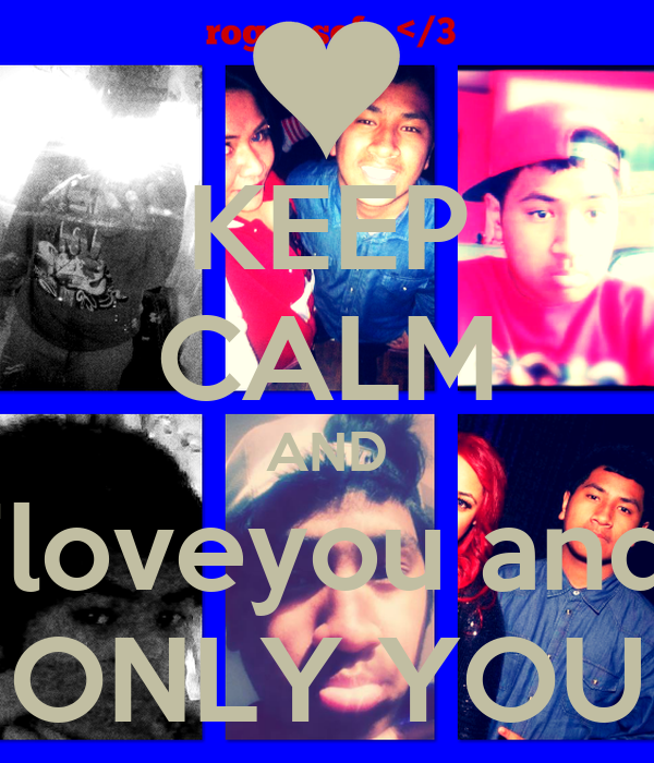 KEEP CALM AND iloveyou and ONLY YOU