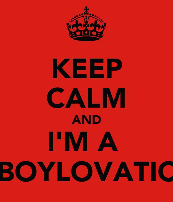 KEEP CALM AND I'M A  BOYLOVATIC