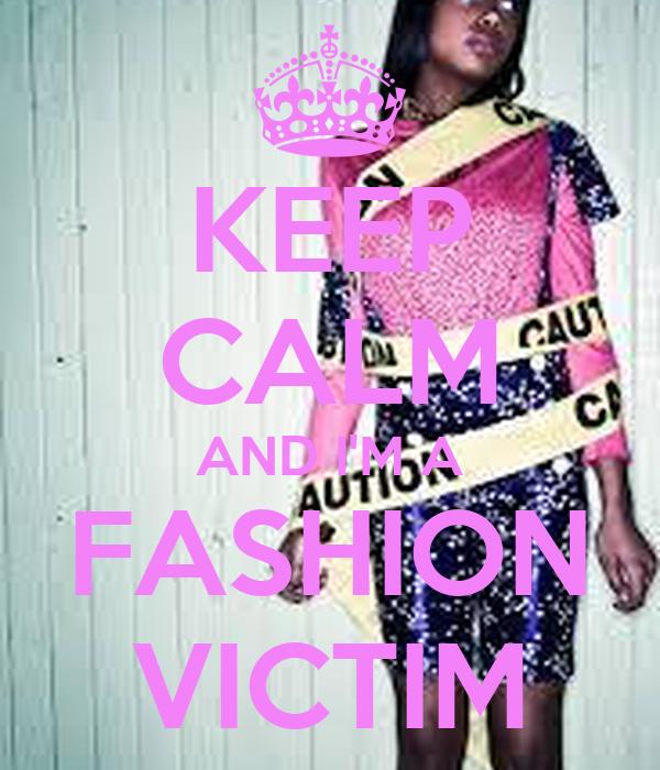 KEEP CALM AND I'M A FASHION VICTIM
